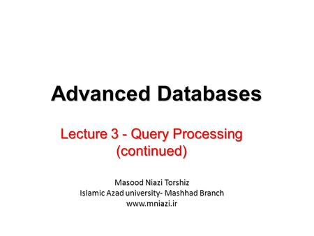 Lecture 3 - Query Processing (continued) Advanced Databases Masood Niazi Torshiz Islamic Azad university- Mashhad Branch www.mniazi.ir.