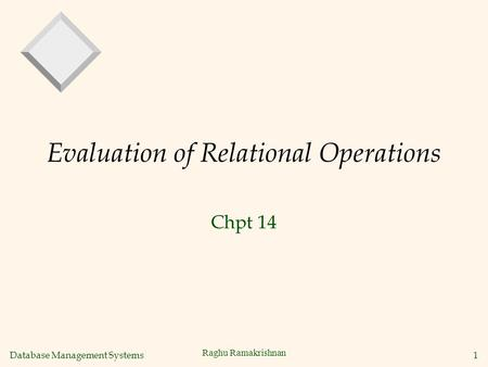 Database Management Systems 1 Raghu Ramakrishnan Evaluation of Relational Operations Chpt 14.