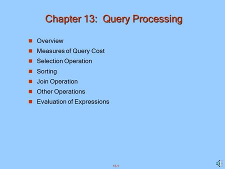13.1 Chapter 13: Query Processing n Overview n Measures of Query Cost n Selection Operation n Sorting n Join Operation n Other Operations n Evaluation.