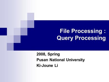 File Processing : Query Processing 2008, Spring Pusan National University Ki-Joune Li.