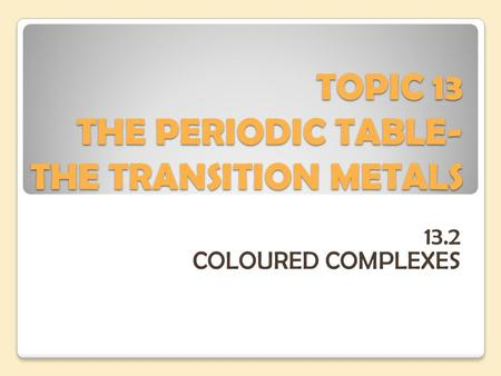 TOPIC 13 THE PERIODIC TABLE- THE TRANSITION METALS 13.2 COLOURED COMPLEXES.