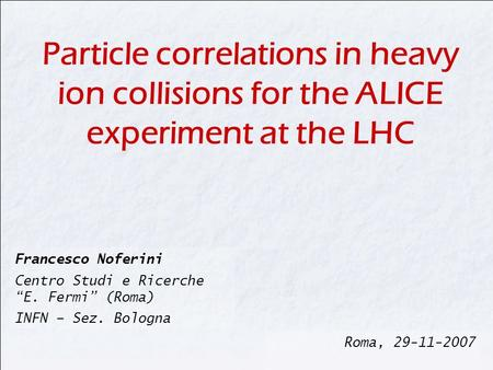 "Francesco Noferini Centro Studi e Ricerche ""E. Fermi"" (Roma) INFN – Sez. Bologna Roma, 29-11-2007 Particle correlations in heavy ion collisions for the."