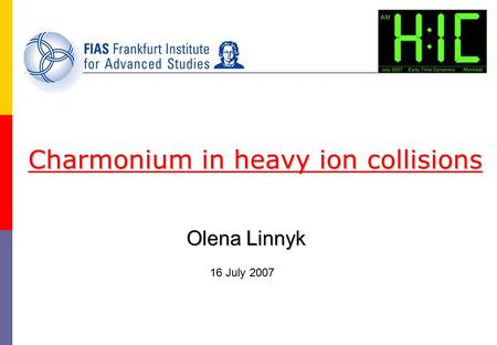 Olena Linnyk Charmonium in heavy ion collisions 16 July 2007.