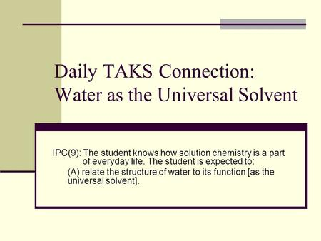 Daily TAKS Connection: Water as the Universal Solvent IPC(9): The student knows how solution chemistry is a part of everyday life. The student is expected.
