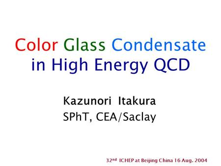 Color Glass Condensate in High Energy QCD Kazunori Itakura SPhT, CEA/Saclay 32 nd ICHEP at Beijing China 16 Aug. 2004.