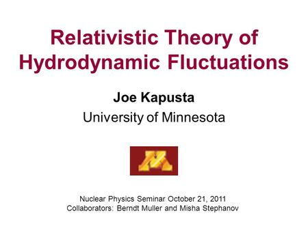 Relativistic Theory of Hydrodynamic Fluctuations Joe Kapusta University of Minnesota Nuclear Physics Seminar October 21, 2011 Collaborators: Berndt Muller.