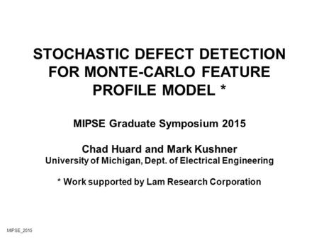 STOCHASTIC DEFECT DETECTION FOR MONTE-CARLO FEATURE PROFILE MODEL * MIPSE Graduate Symposium 2015 Chad Huard and Mark Kushner University of Michigan, Dept.