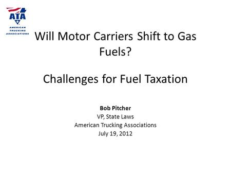 Will Motor Carriers Shift to Gas Fuels? Challenges for Fuel Taxation Bob Pitcher VP, State Laws American Trucking Associations July 19, 2012.
