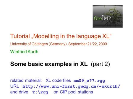 "Tutorial ""Modelling in the language XL"" University of Göttingen (Germany), September 21/22, 2009 Winfried Kurth Some basic examples in XL (part 2) related."