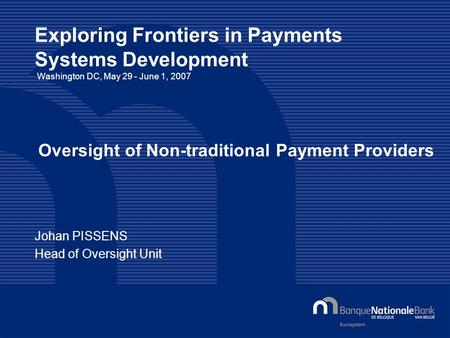 © National Bank of Belgium Exploring Frontiers in Payments Systems Development Washington DC, May 29 - June 1, 2007 Johan PISSENS Head of Oversight Unit.