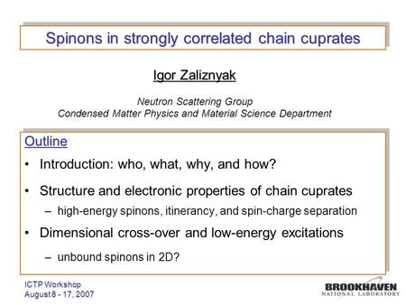 ICTP Workshop August 8 - 17, 2007 Igor Zaliznyak Neutron Scattering Group Condensed Matter Physics and Material Science Department Outline Introduction: