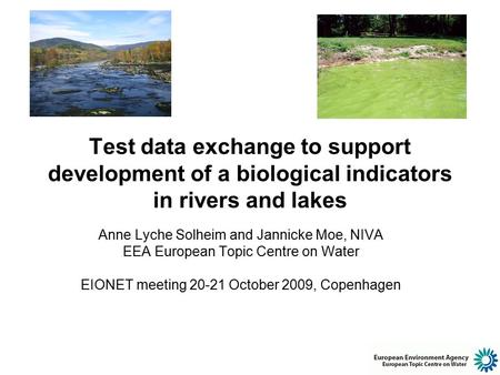 Test data exchange to support development of a biological indicators in rivers and lakes Anne Lyche Solheim and Jannicke Moe, NIVA EEA European Topic Centre.