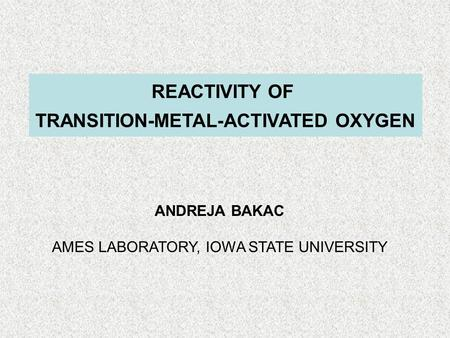 REACTIVITY OF TRANSITION-METAL-ACTIVATED OXYGEN ANDREJA BAKAC AMES LABORATORY, IOWA STATE UNIVERSITY.