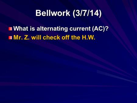 Bellwork (3/7/14) What is alternating current (AC)? Mr. Z. will check off the H.W.
