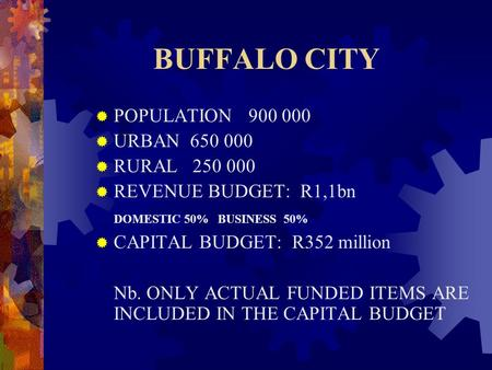BUFFALO CITY  POPULATION 900 000  URBAN 650 000  RURAL 250 000  REVENUE BUDGET: R1,1bn DOMESTIC 50% BUSINESS 50%  CAPITAL BUDGET: R352 million Nb.