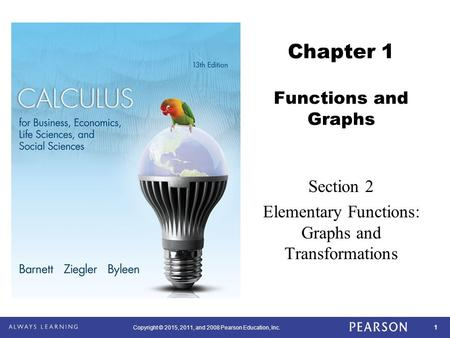 1 Copyright © 2015, 2011, and 2008 Pearson Education, Inc. Chapter 1 Functions and Graphs Section 2 Elementary Functions: Graphs and Transformations.