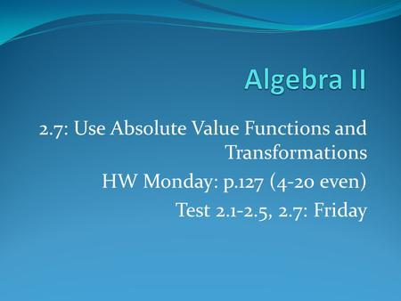 2.7: Use Absolute Value Functions and Transformations HW Monday: p.127 (4-20 even) Test 2.1-2.5, 2.7: Friday.