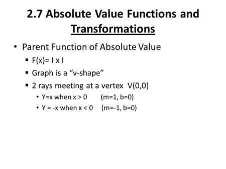 "2.7 Absolute Value Functions and Transformations Parent Function of Absolute Value  F(x)= I x I  Graph is a ""v-shape""  2 rays meeting at a vertex V(0,0)"
