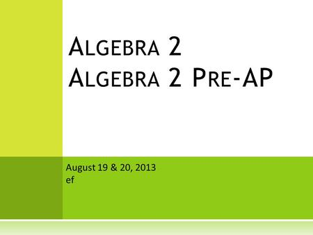 A LGEBRA 2 A LGEBRA 2 P RE -AP August 19 & 20, 2013 ef.