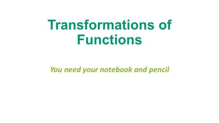 Transformations of Functions You need your notebook and pencil.