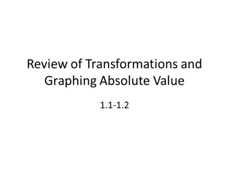 Review of Transformations and Graphing Absolute Value 1.1-1.2.