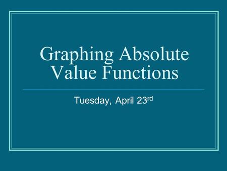 Graphing Absolute Value Functions Tuesday, April 23 rd.