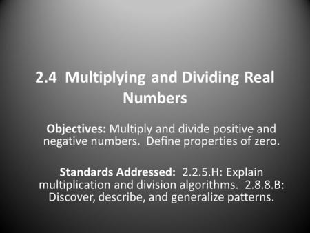 2.4 Multiplying and Dividing Real Numbers Objectives: Multiply and divide positive and negative numbers. Define properties of zero. Standards Addressed: