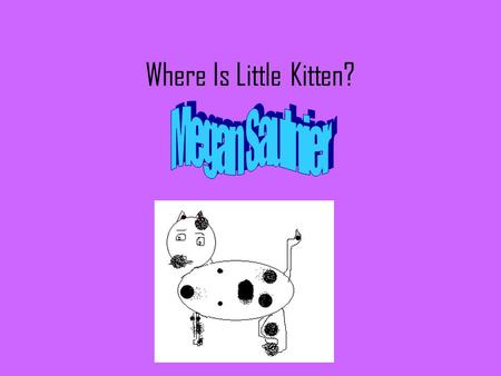 Where Is Little Kitten?. © Copyright 2011 All rights reserved. This book or any portion thereof may not be reproduced or used in any manner whatsoever.
