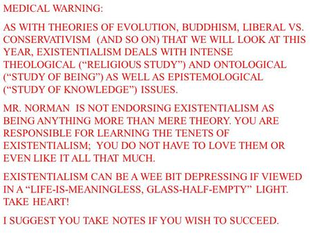 MEDICAL WARNING: AS WITH THEORIES OF EVOLUTION, BUDDHISM, LIBERAL VS. CONSERVATIVISM (AND SO ON) THAT WE WILL LOOK AT THIS YEAR, EXISTENTIALISM DEALS WITH.