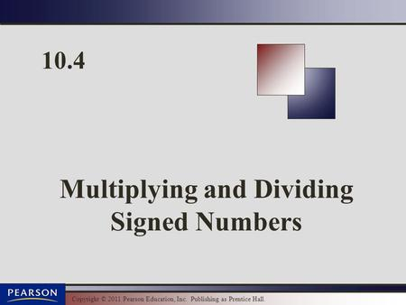 Copyright © 2011 Pearson Education, Inc. Publishing as Prentice Hall. 10.4 Multiplying and Dividing Signed Numbers.