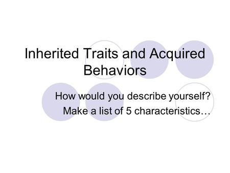 Inherited Traits and Acquired Behaviors How would you describe yourself? Make a list of 5 characteristics…