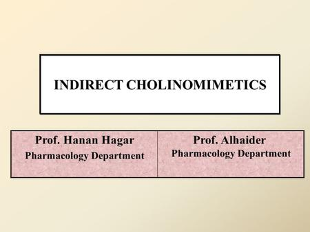 INDIRECT CHOLINOMIMETICS Prof. Alhaider Pharmacology Department Prof. Hanan Hagar Pharmacology Department.