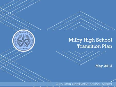 HISD | Milby High School Transition Plan Milby High School Transition Plan May 2014 HOUSTON INDEPENDENT SCHOOL DISTRICT.