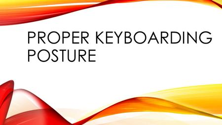 PROPER KEYBOARDING POSTURE. HOW IS YOUR POSTURE? Think about your posture while you type at a computer. Describe your posture How do you sit in the chair?