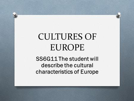 CULTURES OF EUROPE SS6G11 The student will describe the cultural characteristics of Europe.