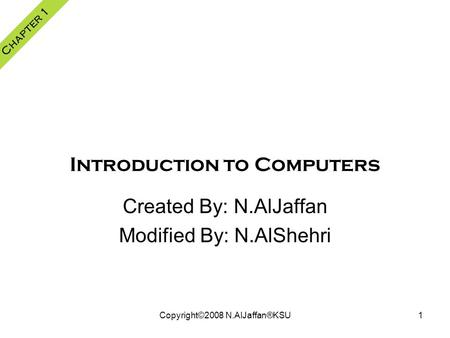 Copyright©2008 N.AlJaffan®KSU1 Introduction to Computers Created By: N.AlJaffan Modified By: N.AlShehri Chapter 1.