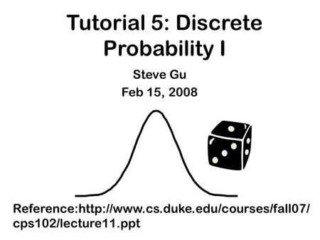 Tutorial 5: Discrete Probability I Reference:http://www.cs.duke.edu/courses/fall07/ cps102/lecture11.ppt Steve Gu Feb 15, 2008.