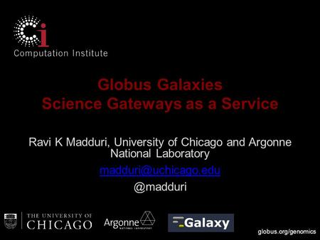 Globus.org/genomics Globus Galaxies Science Gateways as a Service Ravi K Madduri, University of Chicago and Argonne National Laboratory