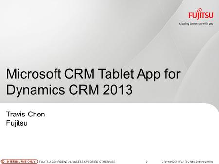 0Copyright 2014 FUJITSU New Zealand Limited FUJITSU CONFIDENTIAL UNLESS SPECIFIED OTHERWISE Microsoft CRM Tablet App for Dynamics CRM 2013 Travis Chen.