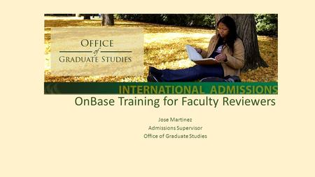 Training OnBase Training for Faculty Reviewers Jose Martinez Admissions Supervisor Office of Graduate Studies.