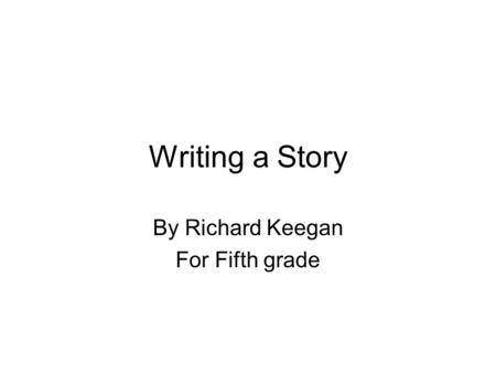 Writing a Story By Richard Keegan For Fifth grade.