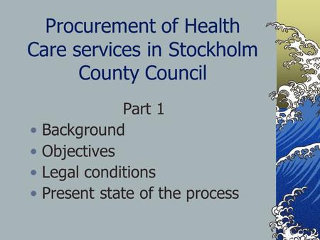 Procurement of Health Care services in Stockholm County Council Part 1 Background Objectives Legal conditions Present state of the process.