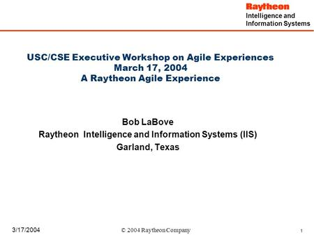 Intelligence and Information Systems 1 3/17/2004 © 2004 Raytheon Company USC/CSE Executive Workshop on Agile Experiences March 17, 2004 A Raytheon Agile.