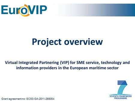 Project overview Virtual Integrated Partnering (VIP) for SME service, technology and information providers in the European maritime sector Grant agreement.