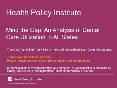 Health Policy Institute Mind the Gap: An Analysis of Dental Care Utilization in All States Thank you for joining! You will be on hold until the call begins.