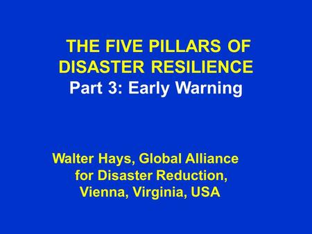 THE FIVE PILLARS OF DISASTER RESILIENCE Part 3: Early Warning Walter Hays, Global Alliance for Disaster Reduction, Vienna, Virginia, USA.