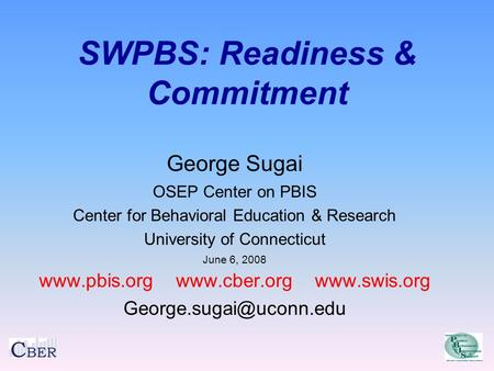 SWPBS: Readiness & Commitment George Sugai OSEP Center on PBIS Center for Behavioral Education & Research University of Connecticut June 6, 2008 www.pbis.org.