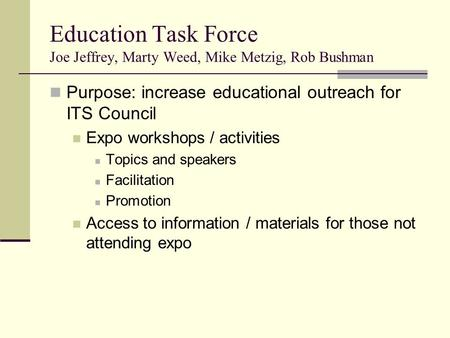 Education Task Force Joe Jeffrey, Marty Weed, Mike Metzig, Rob Bushman Purpose: increase educational outreach for ITS Council Expo workshops / activities.
