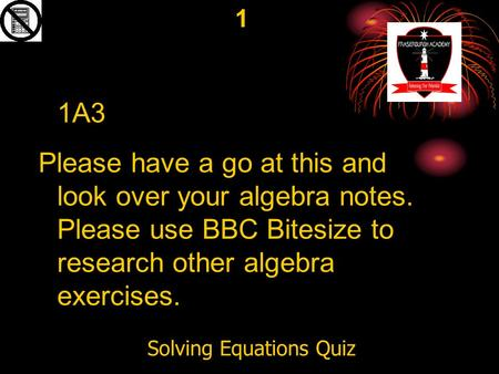 Solving Equations Quiz 1 1A3 Please have a go at this and look over your algebra notes. Please use BBC Bitesize to research other algebra exercises.