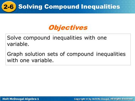 Holt McDougal Algebra 1 2-6 Solving Compound Inequalities Solve compound inequalities with one variable. Graph solution sets of compound inequalities with.